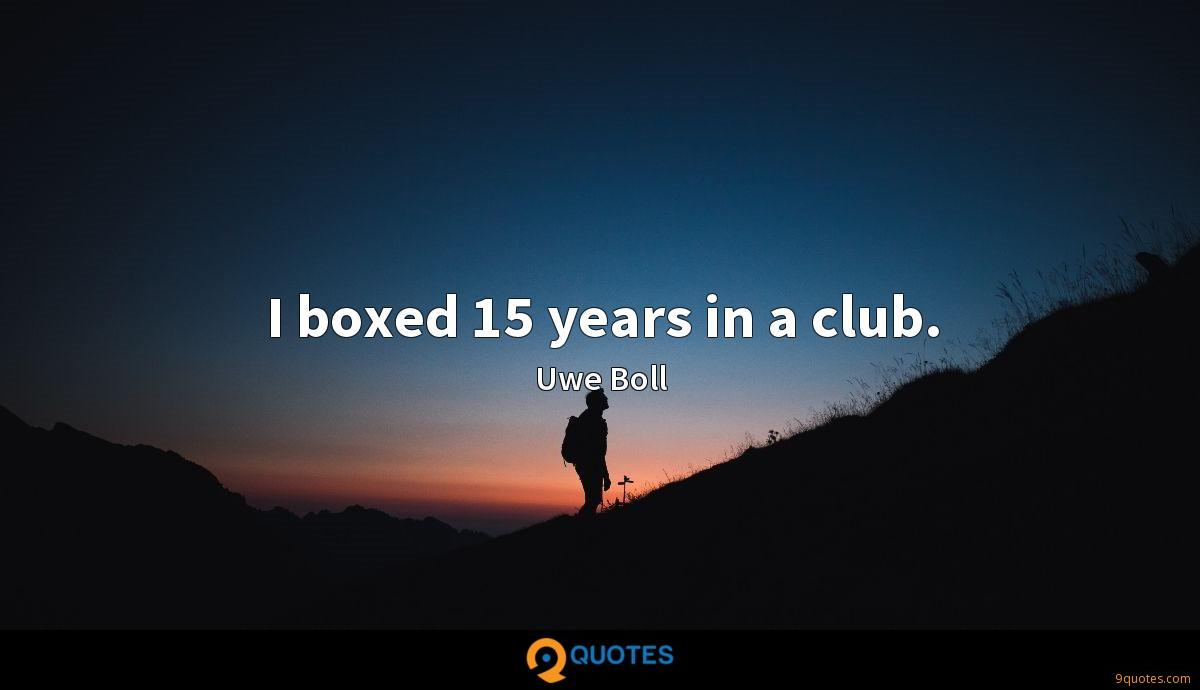 I boxed 15 years in a club.