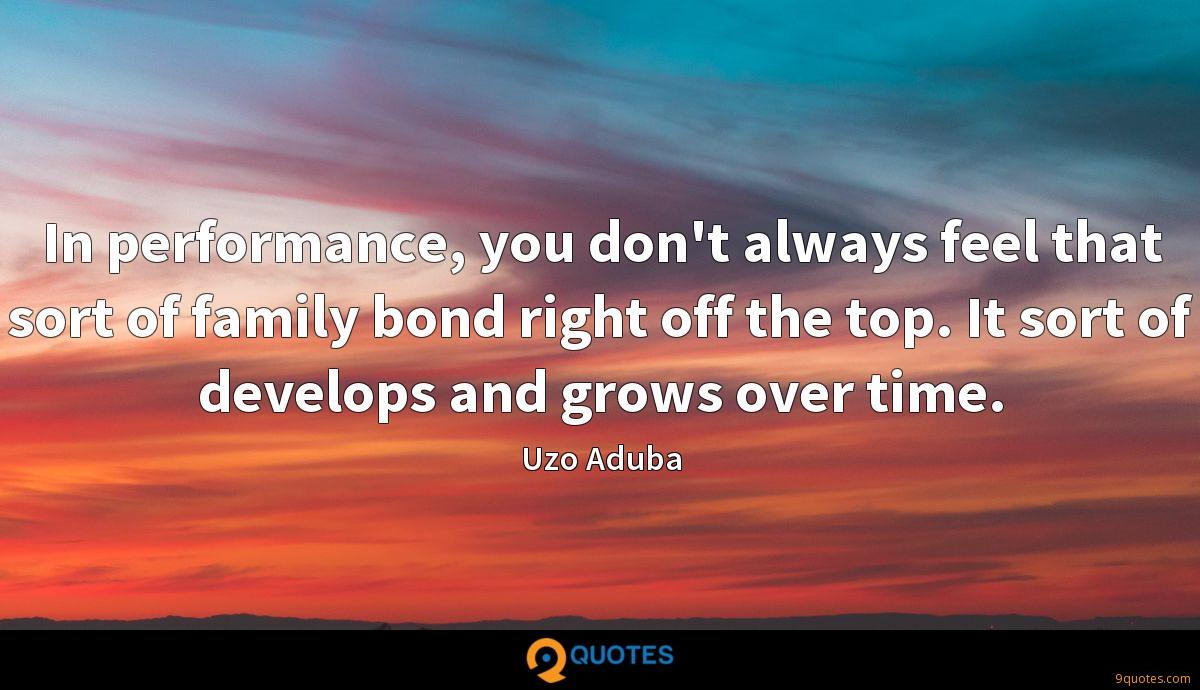 In performance, you don't always feel that sort of family bond right off the top. It sort of develops and grows over time.