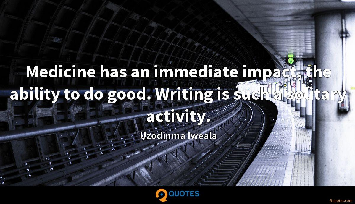 Medicine has an immediate impact, the ability to do good. Writing is such a solitary activity.