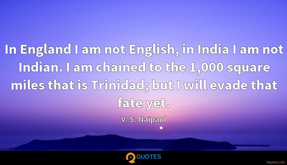 In England I am not English, in India I am not Indian. I am chained to the 1,000 square miles that is Trinidad; but I will evade that fate yet.