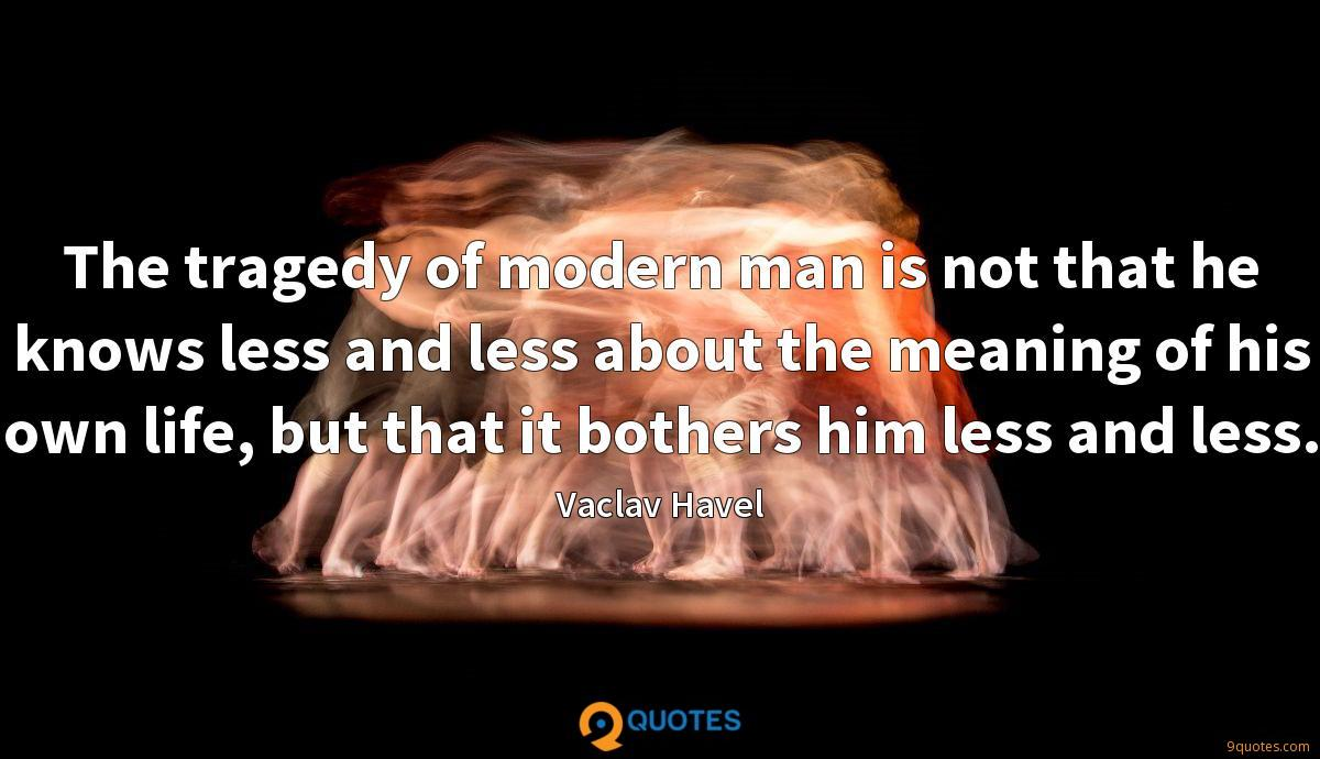 The tragedy of modern man is not that he knows less and less about the meaning of his own life, but that it bothers him less and less.