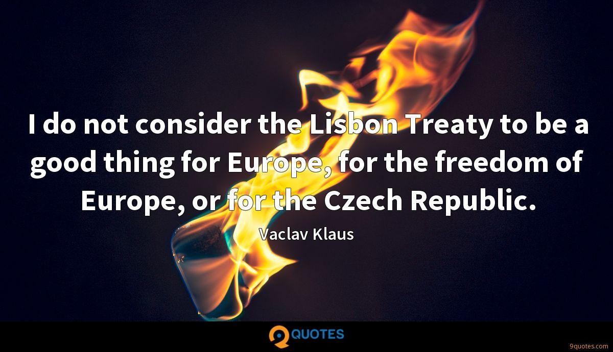 I do not consider the Lisbon Treaty to be a good thing for Europe, for the freedom of Europe, or for the Czech Republic.