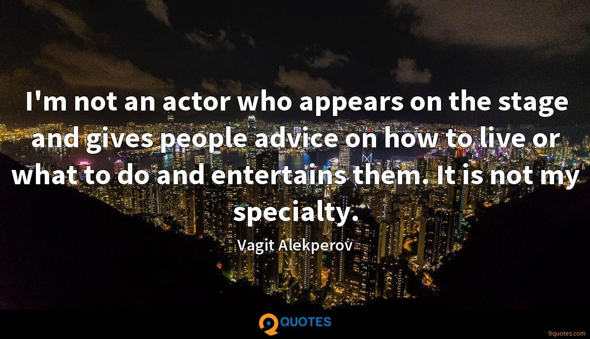 I'm not an actor who appears on the stage and gives people advice on how to live or what to do and entertains them. It is not my specialty.
