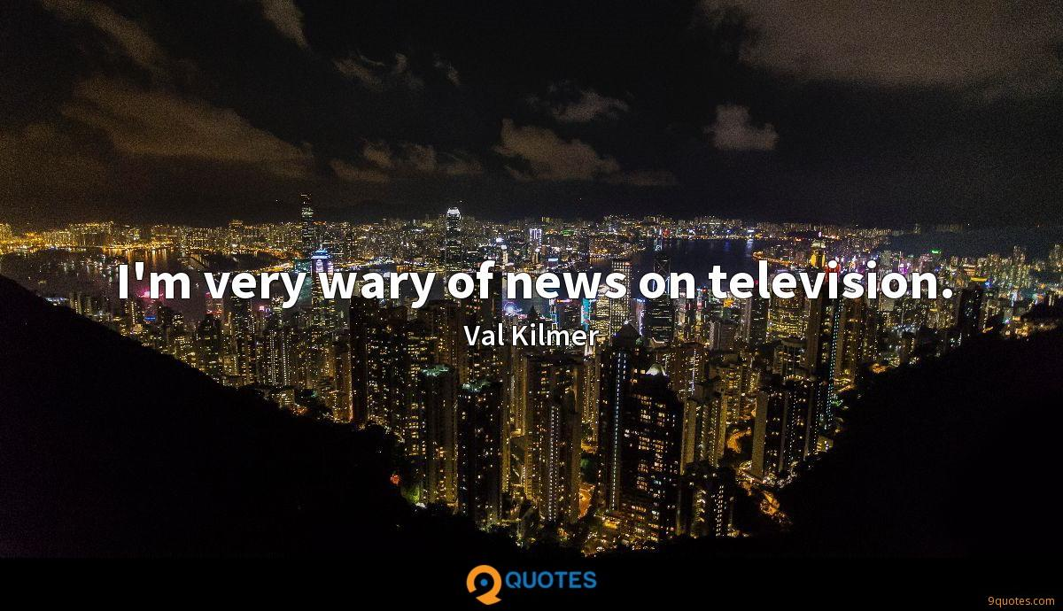 I'm very wary of news on television.