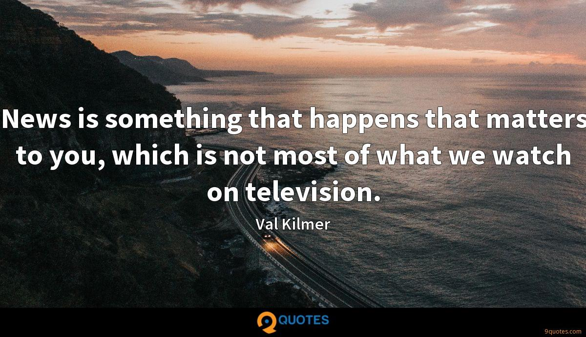 News is something that happens that matters to you, which is not most of what we watch on television.