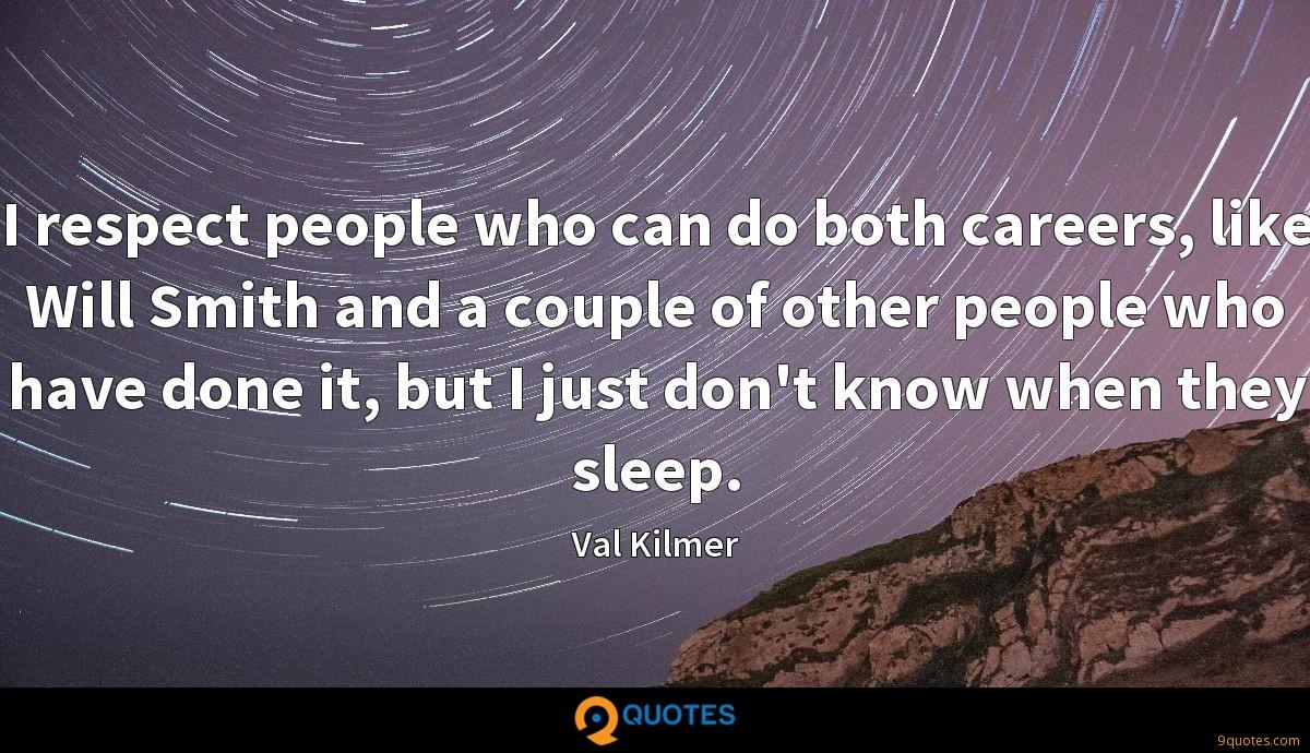 I respect people who can do both careers, like Will Smith and a couple of other people who have done it, but I just don't know when they sleep.