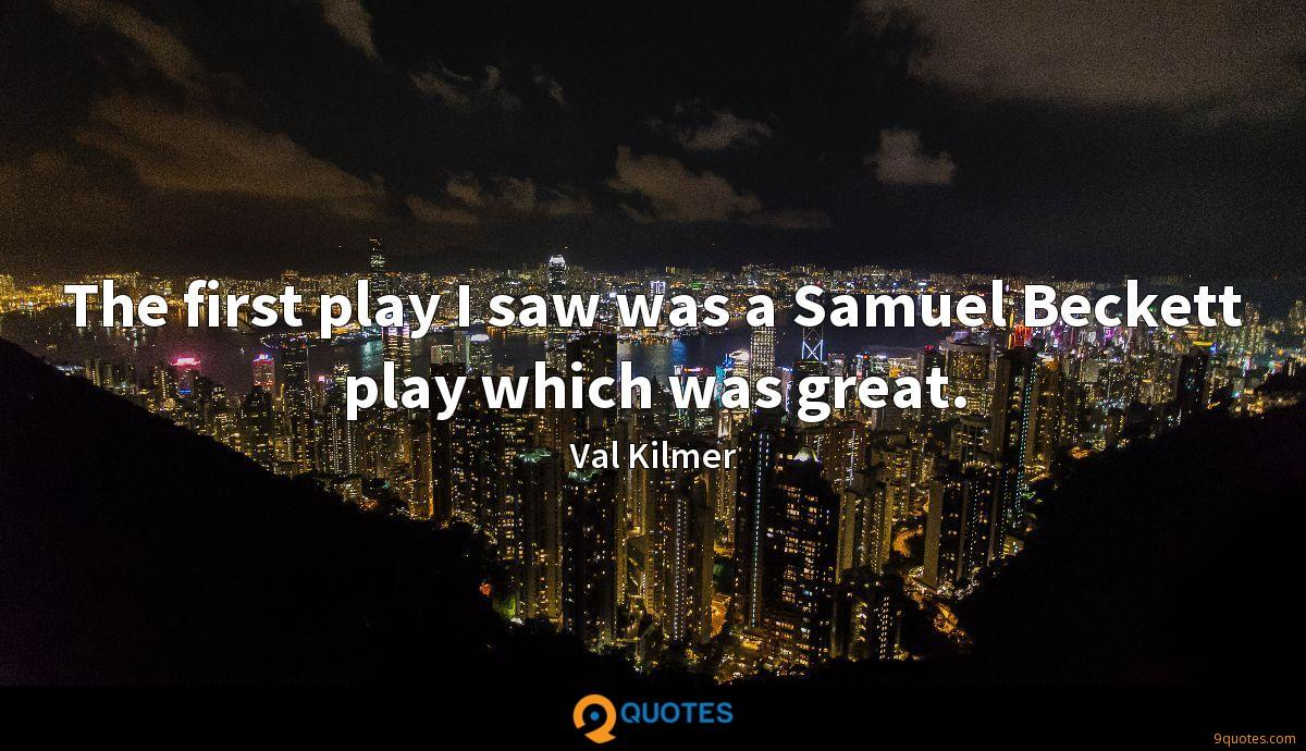 The first play I saw was a Samuel Beckett play which was great.