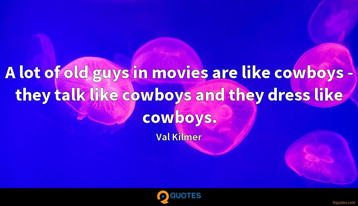 A lot of old guys in movies are like cowboys - they talk like cowboys and they dress like cowboys.