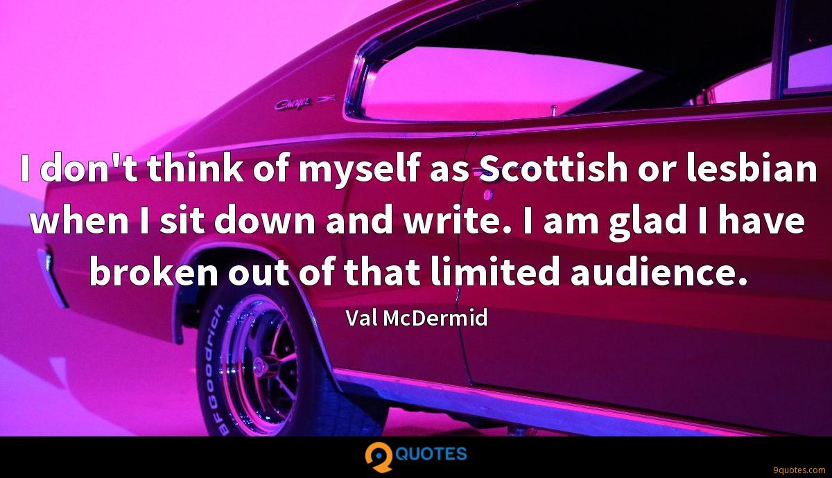 I don't think of myself as Scottish or lesbian when I sit down and write. I am glad I have broken out of that limited audience.