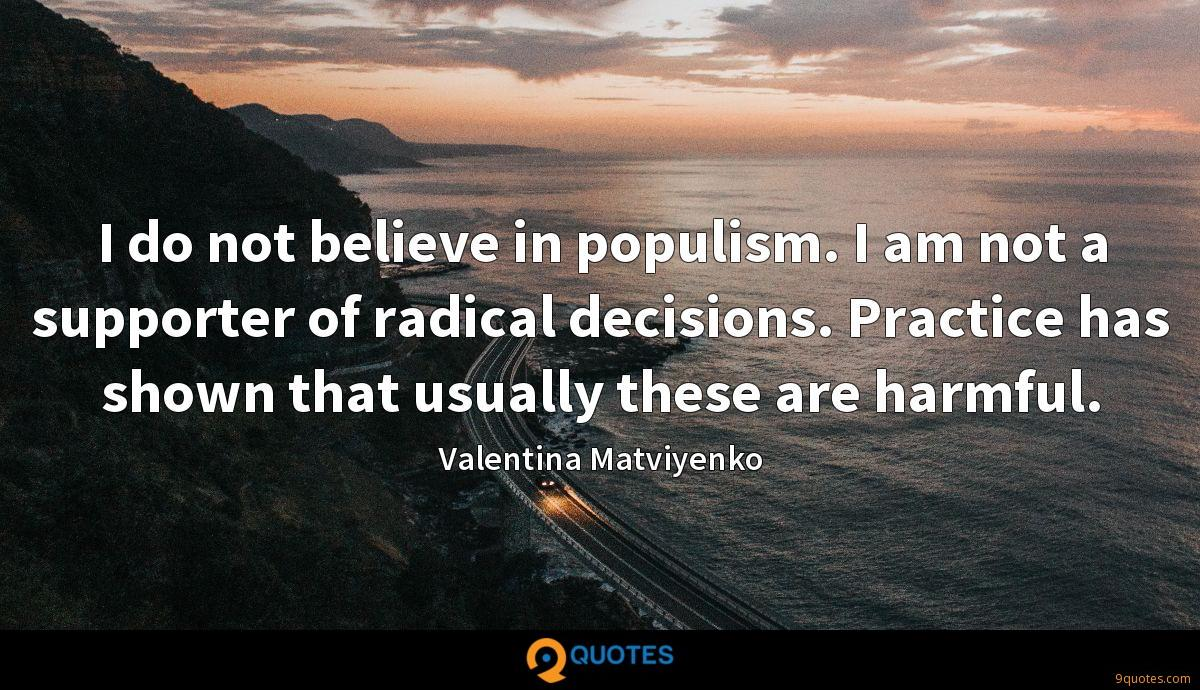 I do not believe in populism. I am not a supporter of radical decisions. Practice has shown that usually these are harmful.