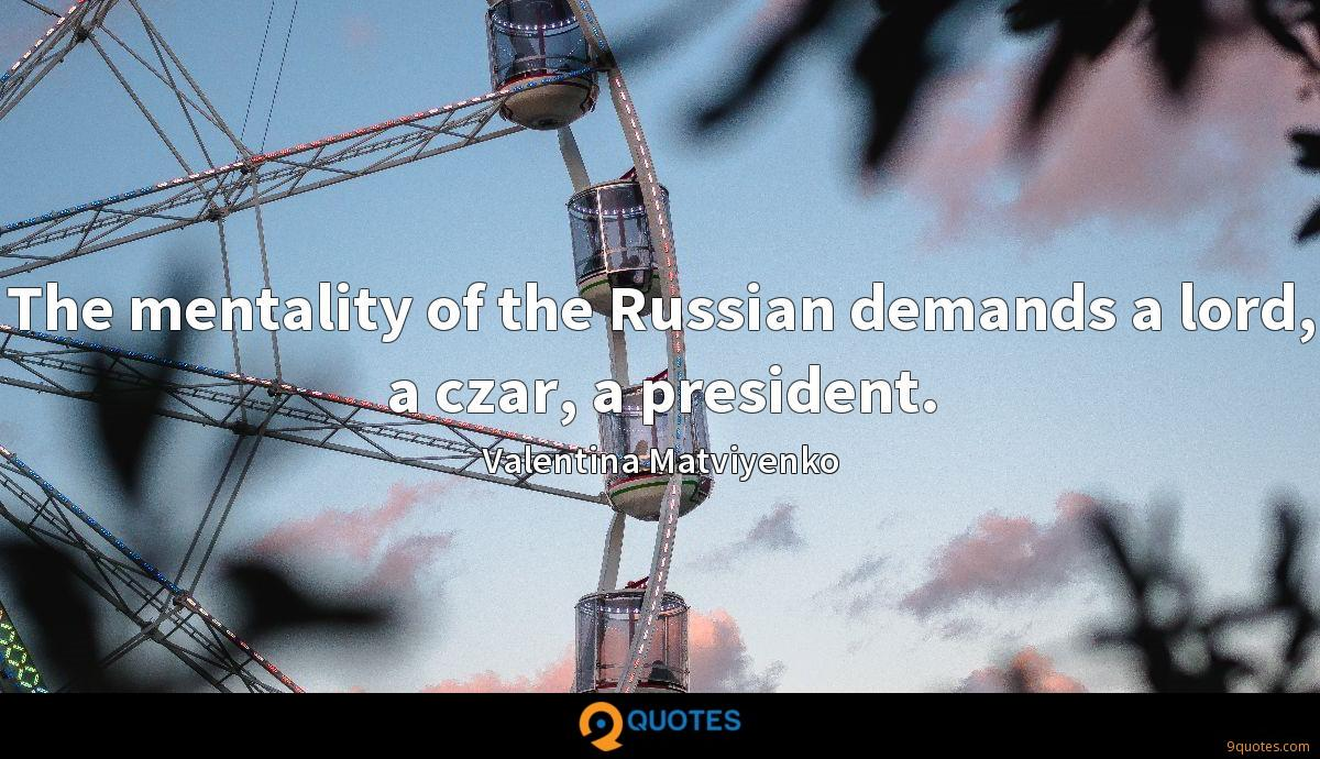 The mentality of the Russian demands a lord, a czar, a president.