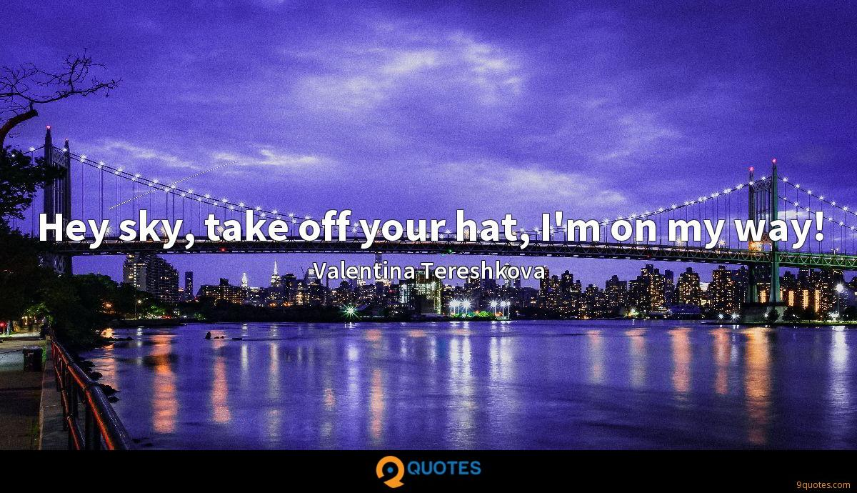 Hey sky, take off your hat, I'm on my way!