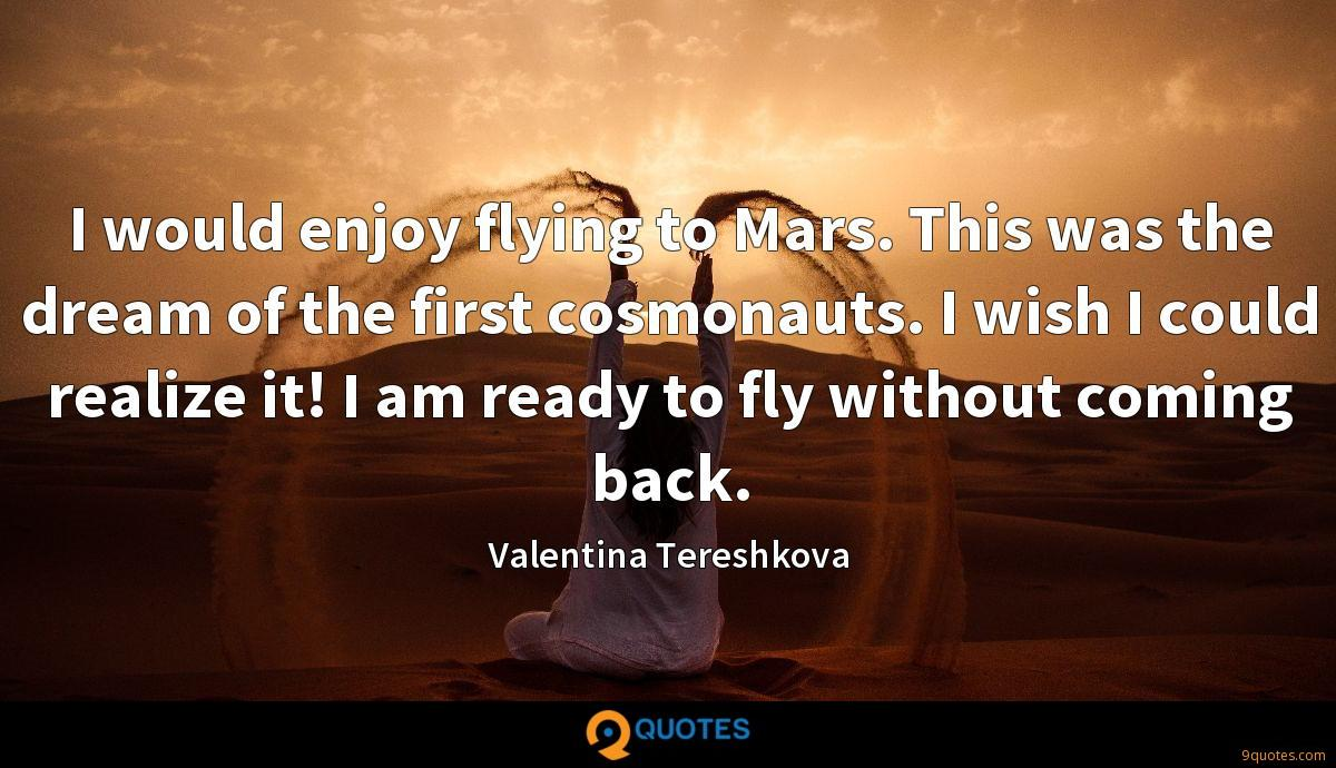 I would enjoy flying to Mars. This was the dream of the first cosmonauts. I wish I could realize it! I am ready to fly without coming back.