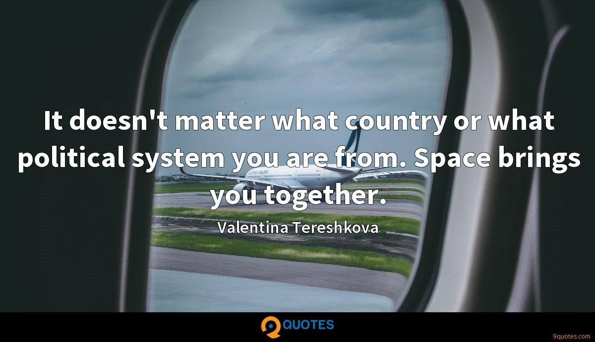 It doesn't matter what country or what political system you are from. Space brings you together.