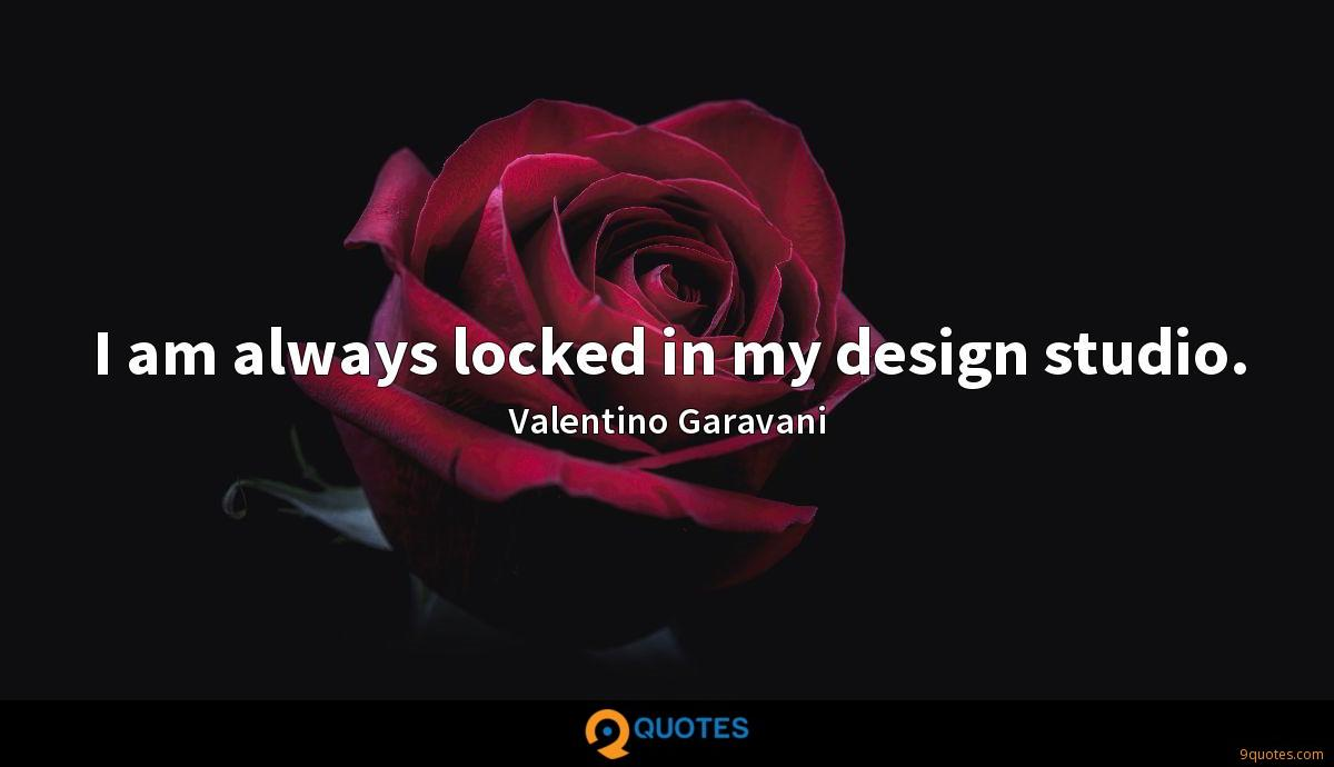I am always locked in my design studio.