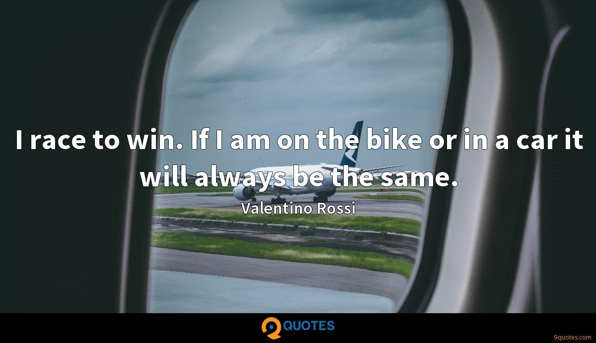I race to win. If I am on the bike or in a car it will always be the same.