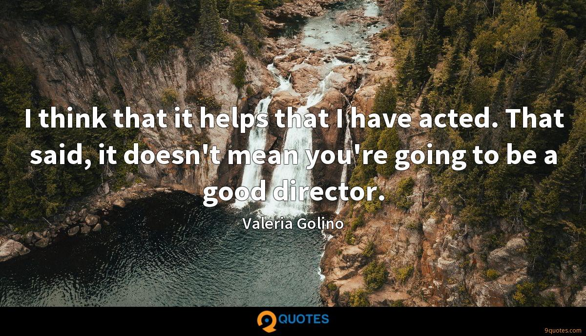 I think that it helps that I have acted. That said, it doesn't mean you're going to be a good director.