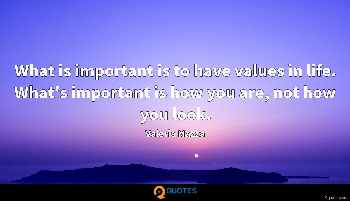 What is important is to have values in life. What's important is how you are, not how you look.