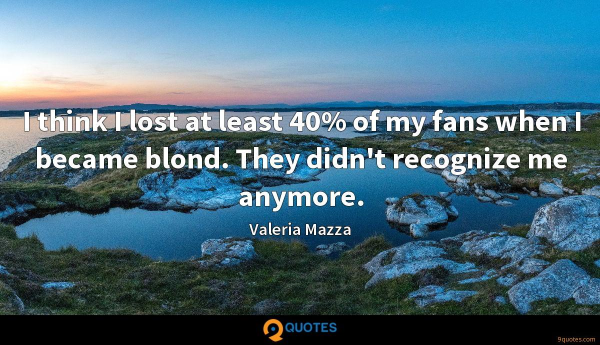 I think I lost at least 40% of my fans when I became blond. They didn't recognize me anymore.
