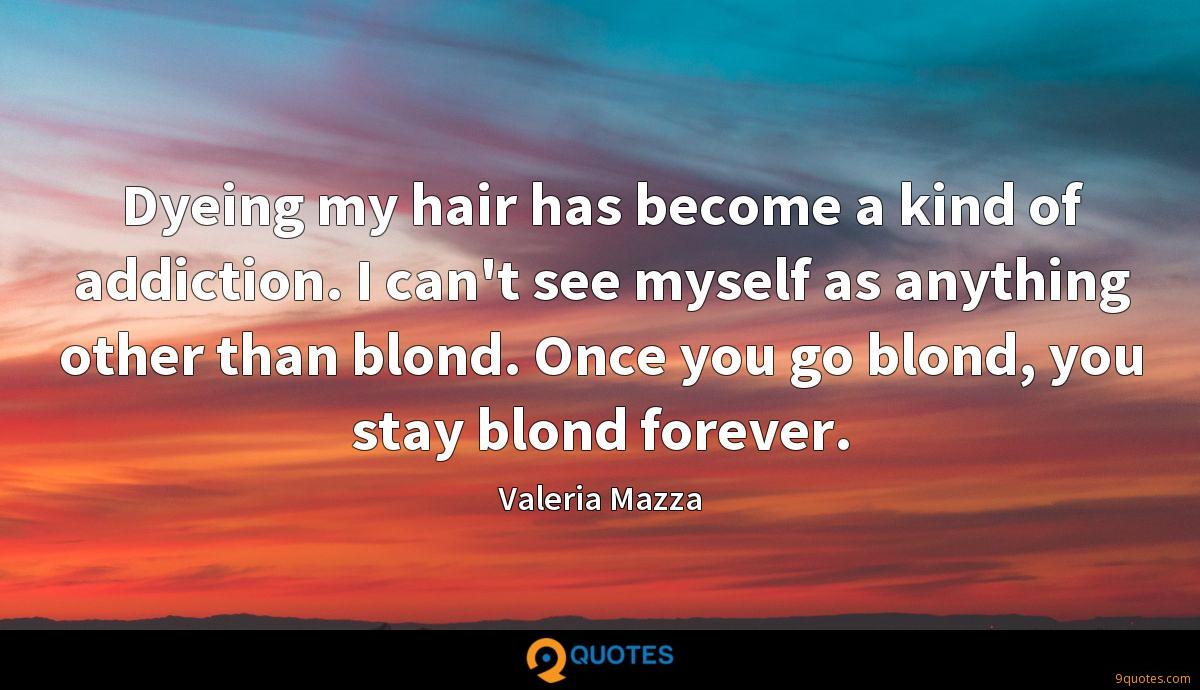 Dyeing my hair has become a kind of addiction. I can't see myself as anything other than blond. Once you go blond, you stay blond forever.