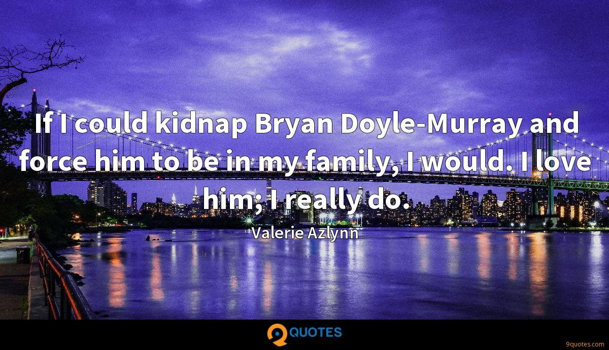 If I could kidnap Bryan Doyle-Murray and force him to be in my family, I would. I love him; I really do.