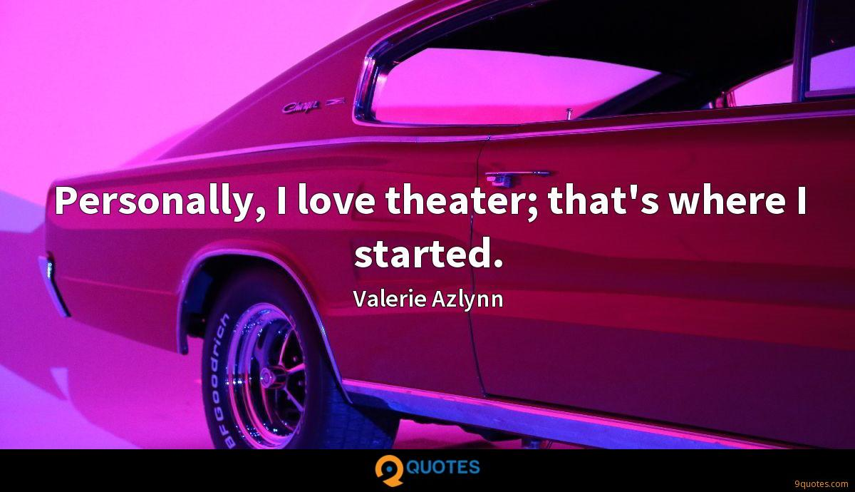 Personally, I love theater; that's where I started.