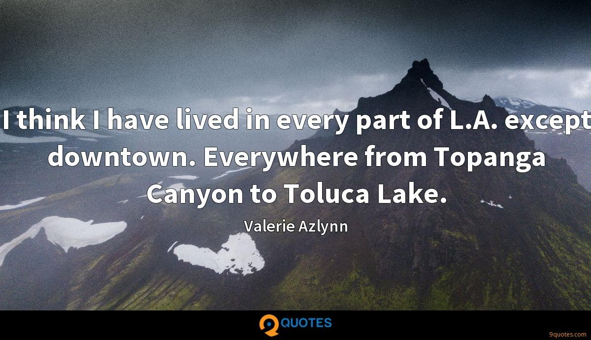 I think I have lived in every part of L.A. except downtown. Everywhere from Topanga Canyon to Toluca Lake.