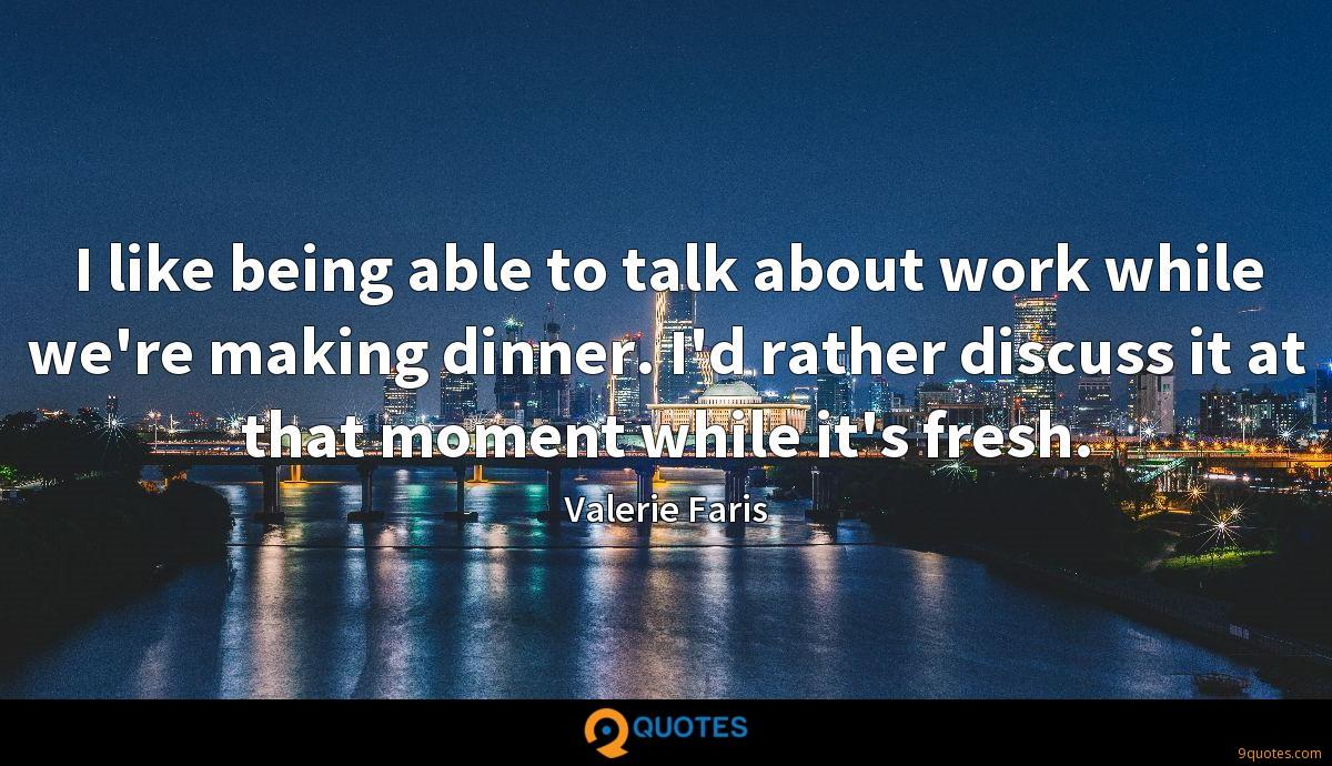 I like being able to talk about work while we're making dinner. I'd rather discuss it at that moment while it's fresh.