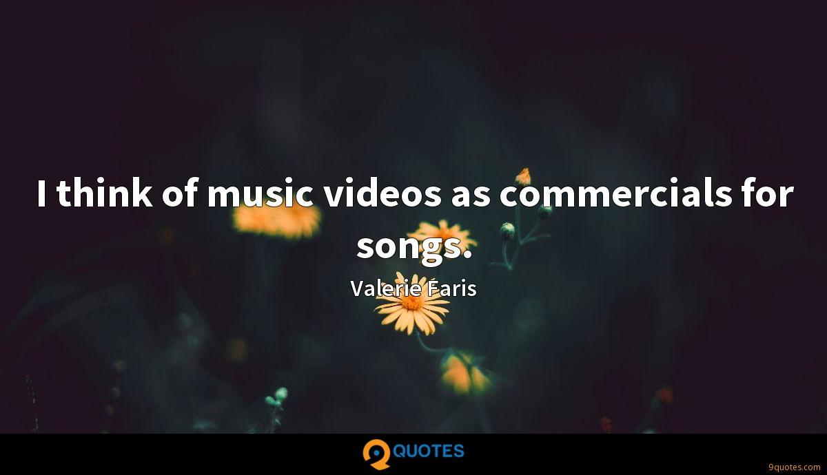 I think of music videos as commercials for songs.
