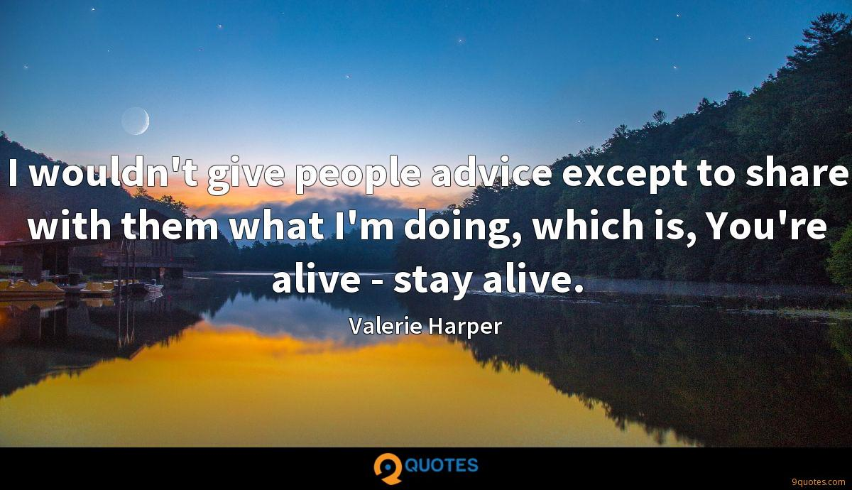 I wouldn't give people advice except to share with them what I'm doing, which is, You're alive - stay alive.