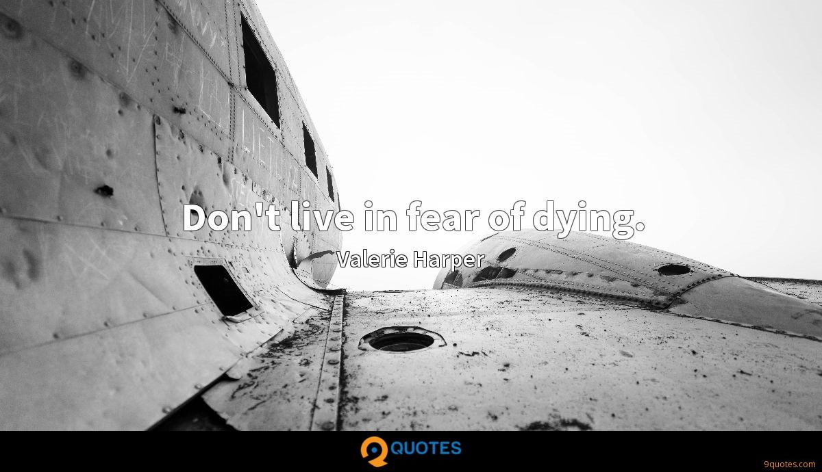 Don't live in fear of dying.