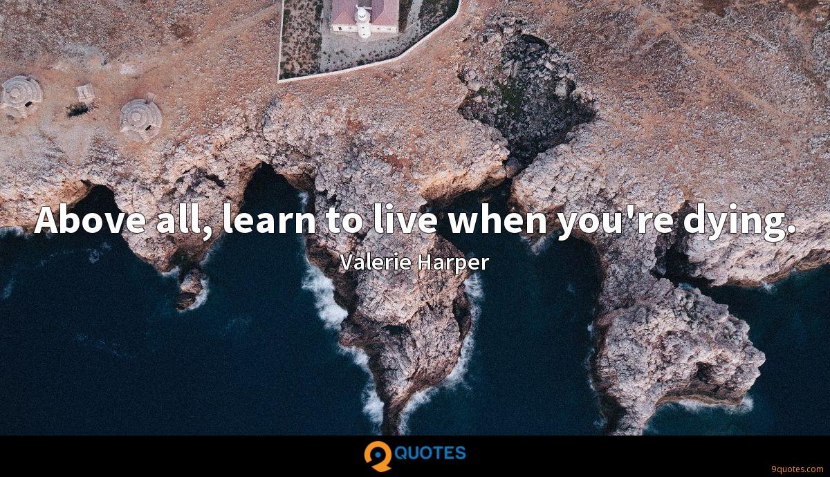 Above all, learn to live when you're dying.