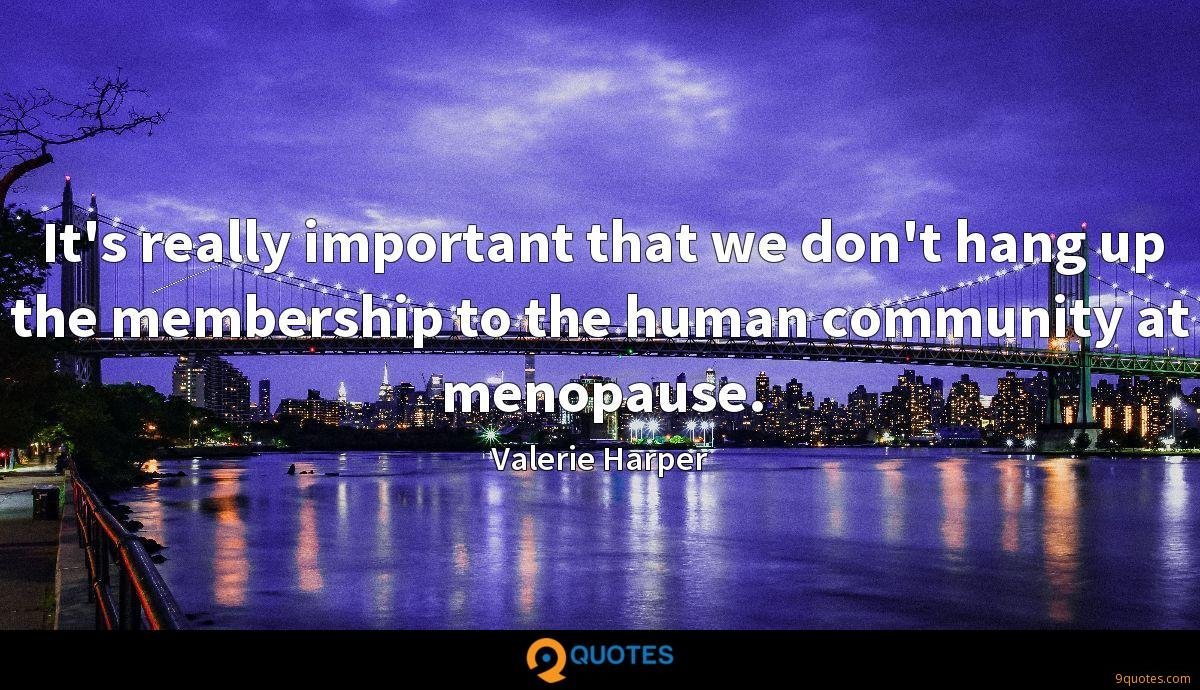 It's really important that we don't hang up the membership to the human community at menopause.