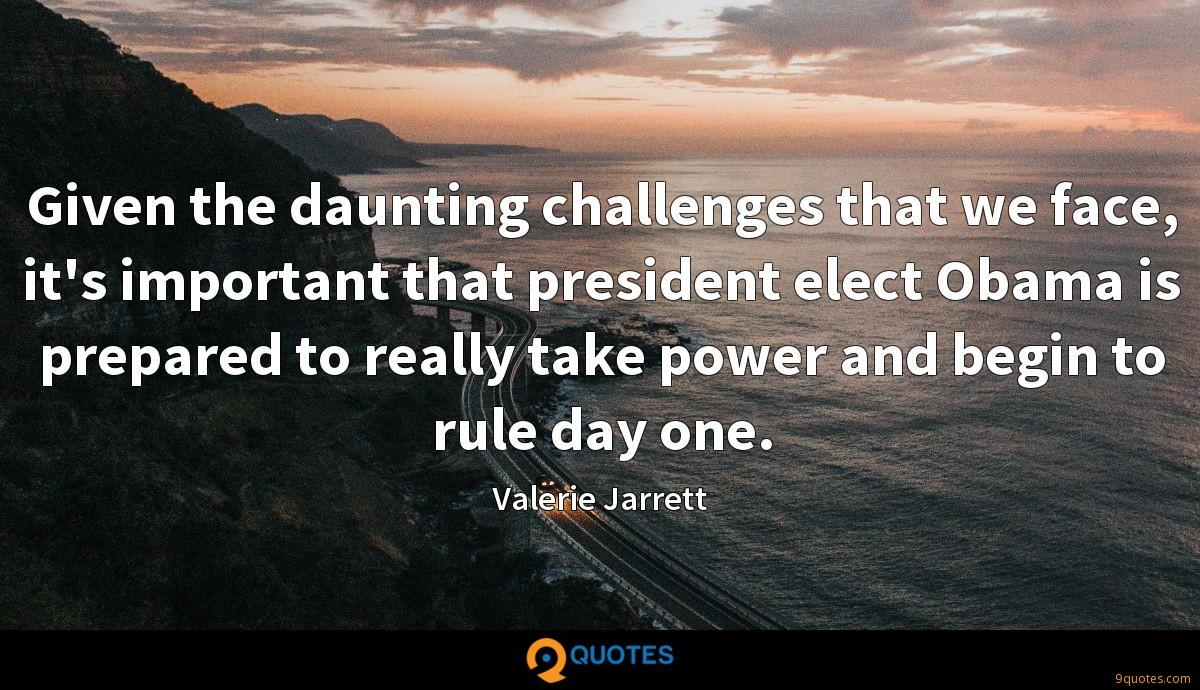 Given the daunting challenges that we face, it's important that president elect Obama is prepared to really take power and begin to rule day one.