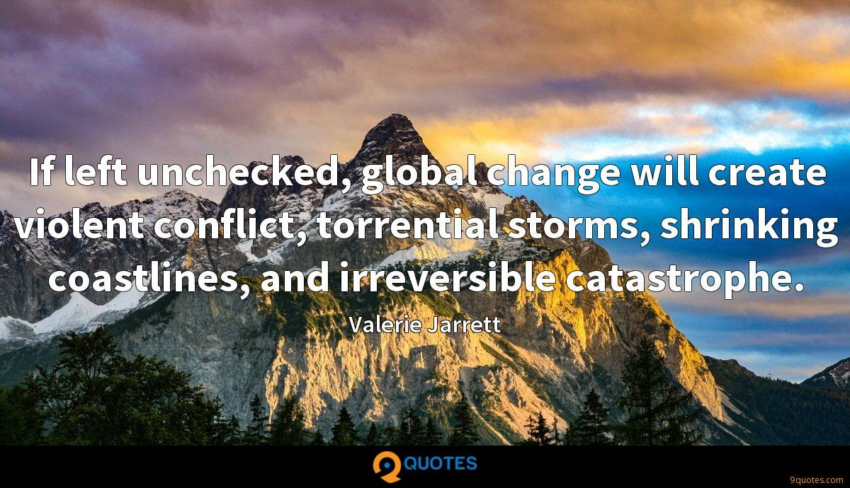 If left unchecked, global change will create violent conflict, torrential storms, shrinking coastlines, and irreversible catastrophe.
