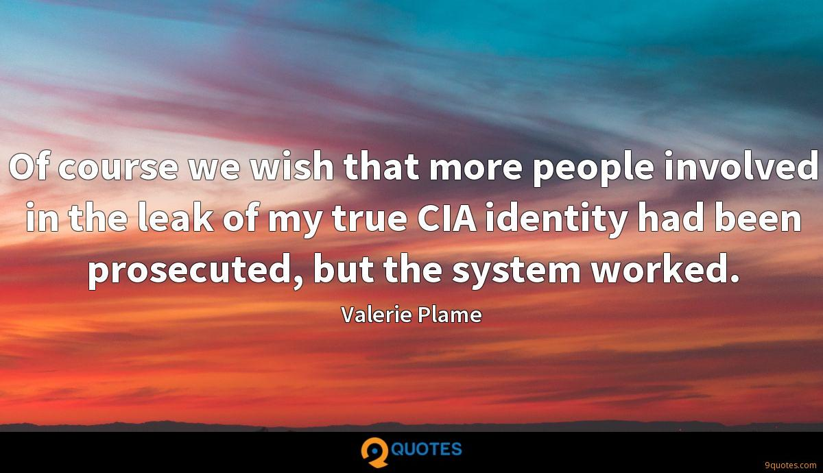 Of course we wish that more people involved in the leak of my true CIA identity had been prosecuted, but the system worked.