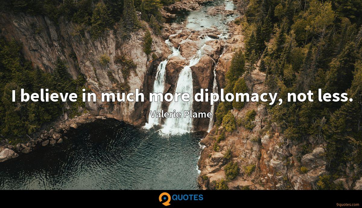 I believe in much more diplomacy, not less.