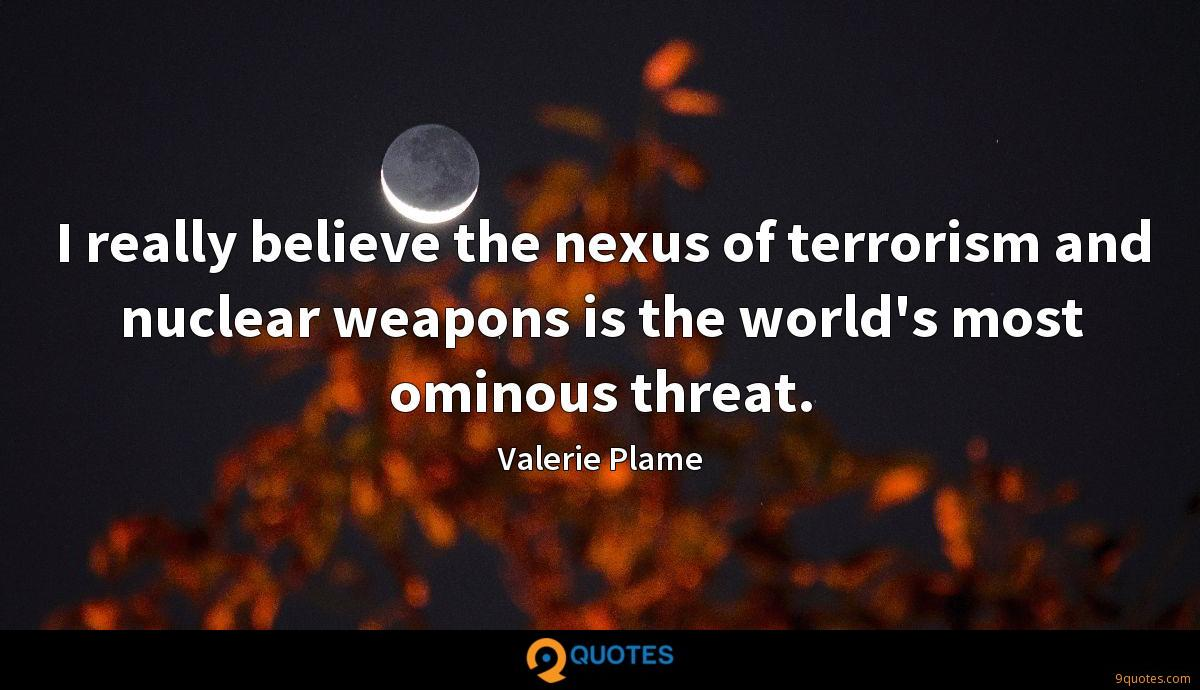 I really believe the nexus of terrorism and nuclear weapons is the world's most ominous threat.