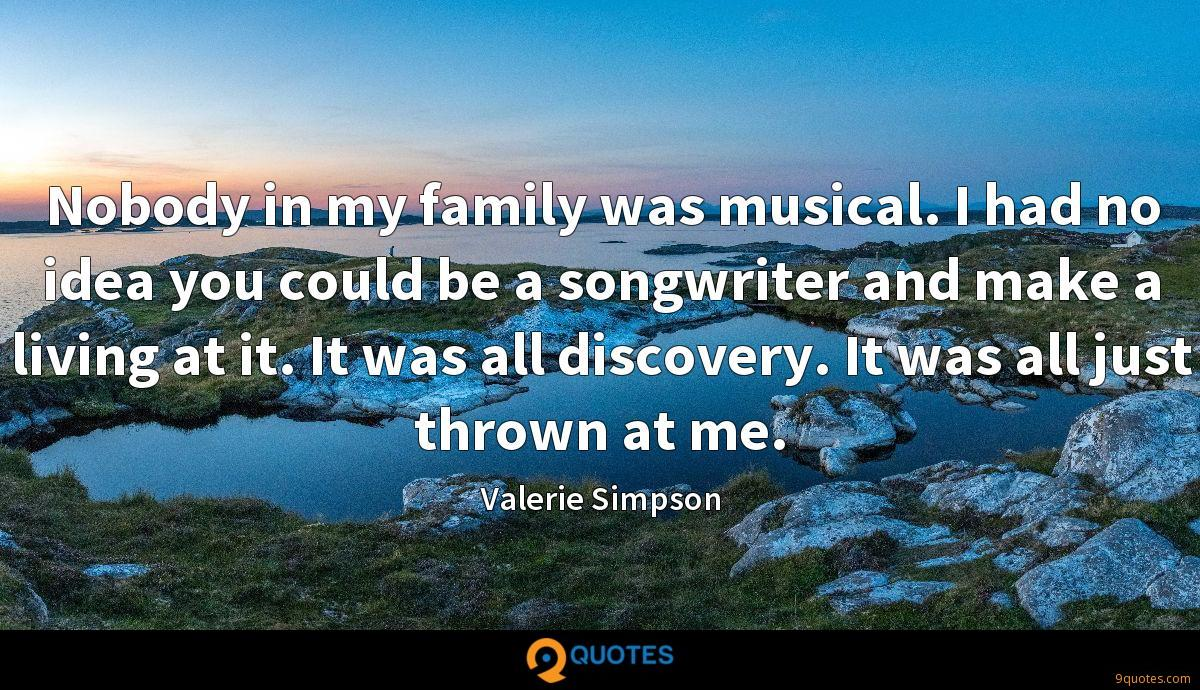 Nobody in my family was musical. I had no idea you could be a songwriter and make a living at it. It was all discovery. It was all just thrown at me.