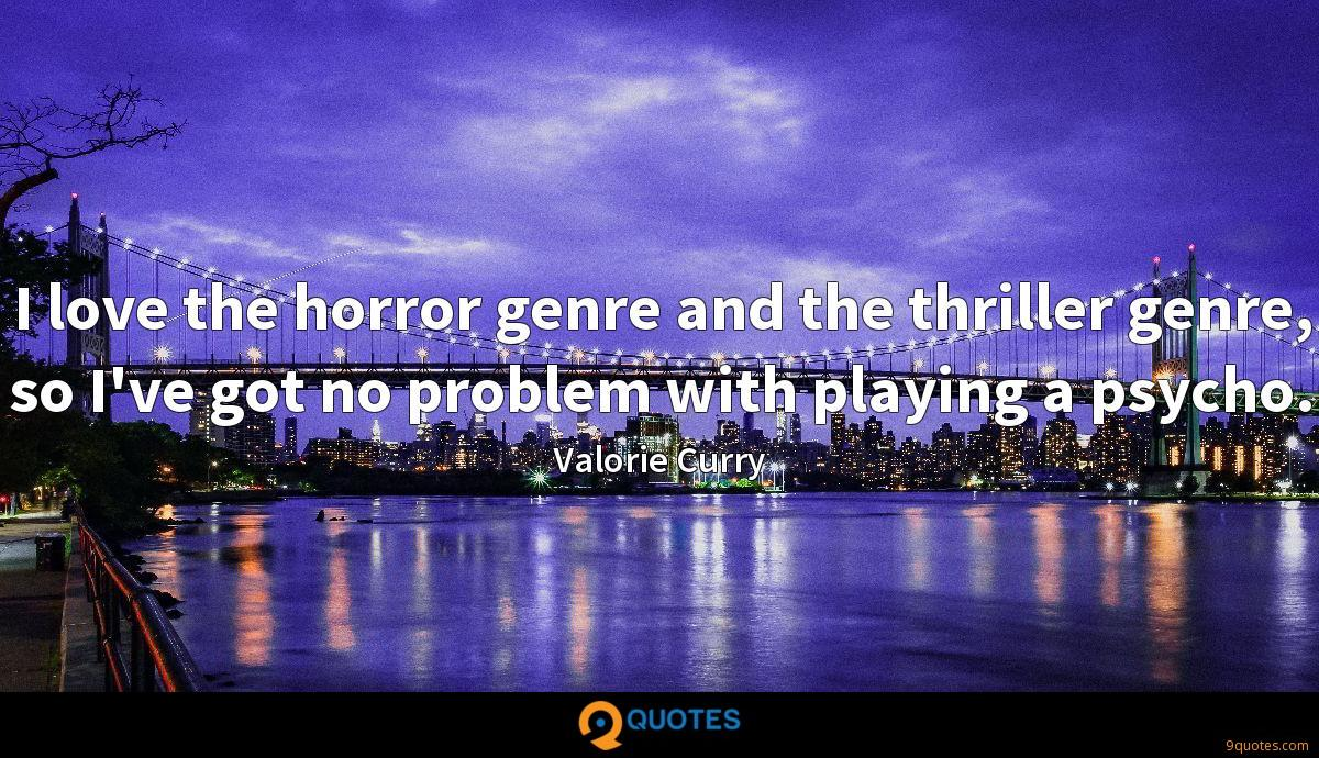 I love the horror genre and the thriller genre, so I've got no problem with playing a psycho.