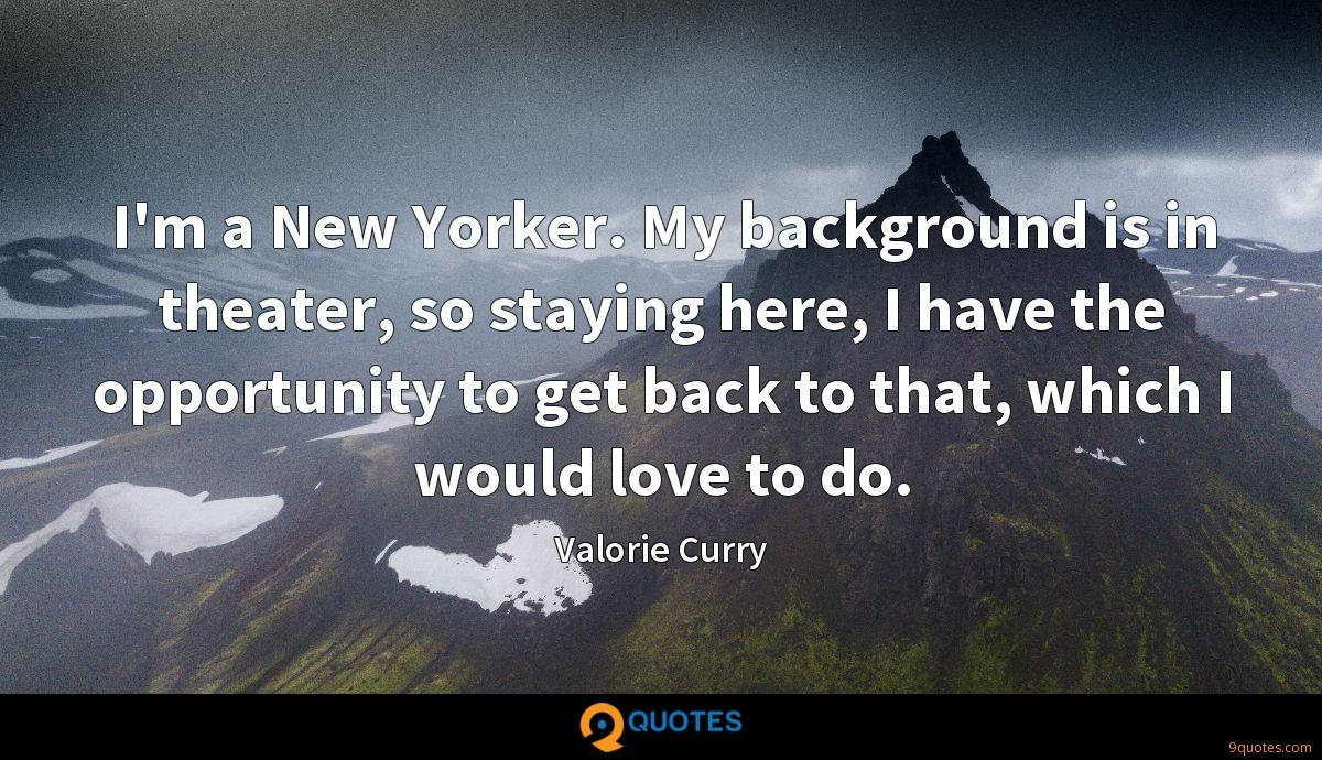 I'm a New Yorker. My background is in theater, so staying here, I have the opportunity to get back to that, which I would love to do.