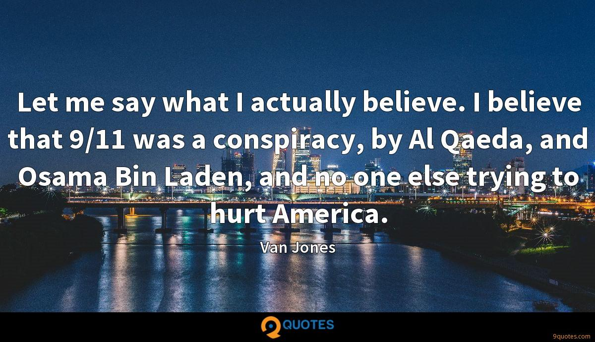 Let me say what I actually believe. I believe that 9/11 was a conspiracy, by Al Qaeda, and Osama Bin Laden, and no one else trying to hurt America.