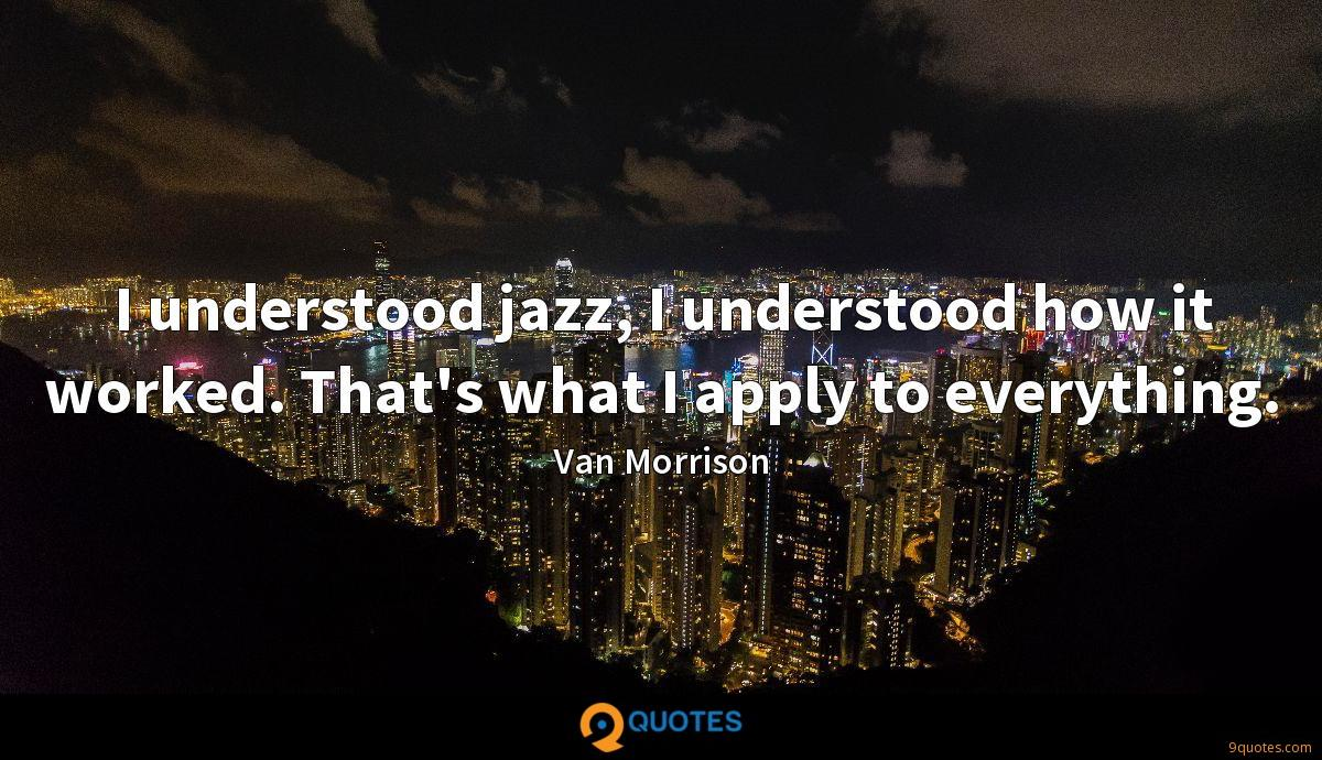 I understood jazz, I understood how it worked. That's what I apply to everything.