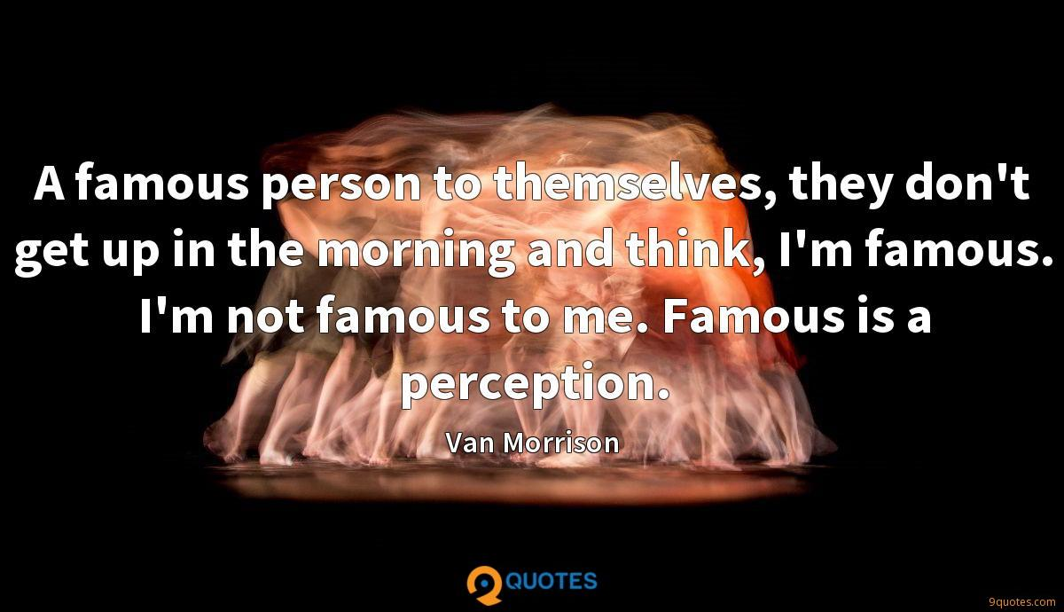 A famous person to themselves, they don't get up in the morning and think, I'm famous. I'm not famous to me. Famous is a perception.