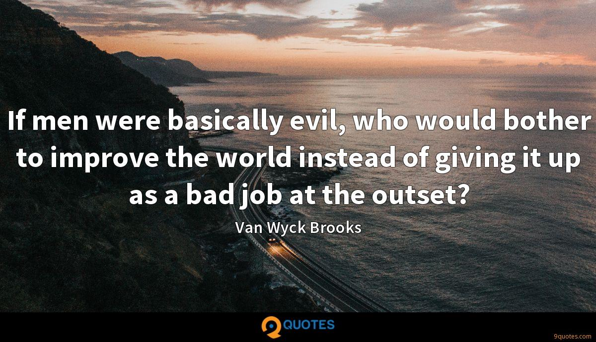If men were basically evil, who would bother to improve the world instead of giving it up as a bad job at the outset?