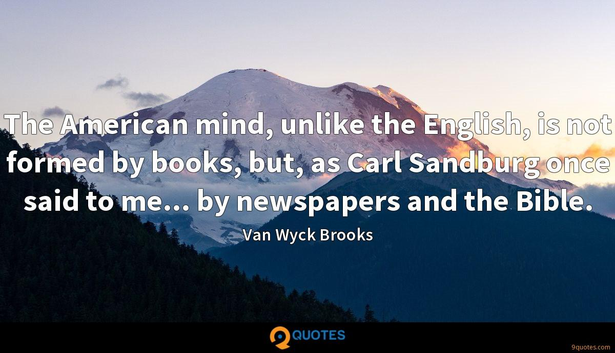 The American mind, unlike the English, is not formed by books, but, as Carl Sandburg once said to me... by newspapers and the Bible.