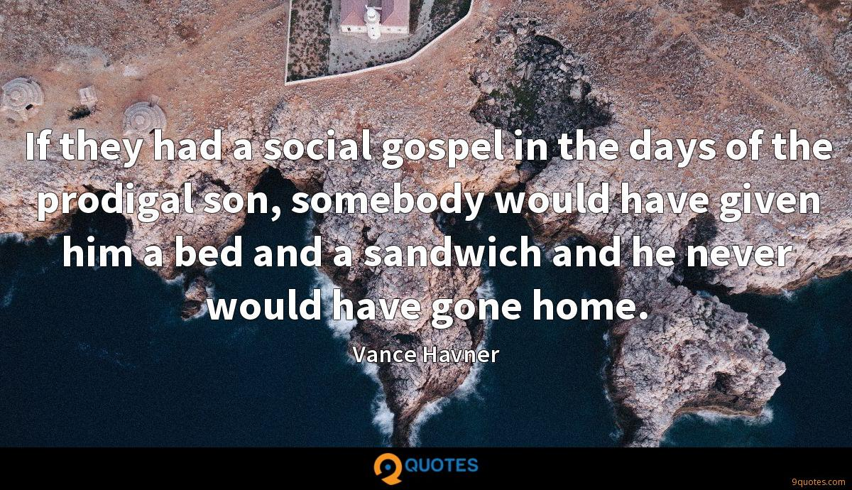 If they had a social gospel in the days of the prodigal son, somebody would have given him a bed and a sandwich and he never would have gone home.