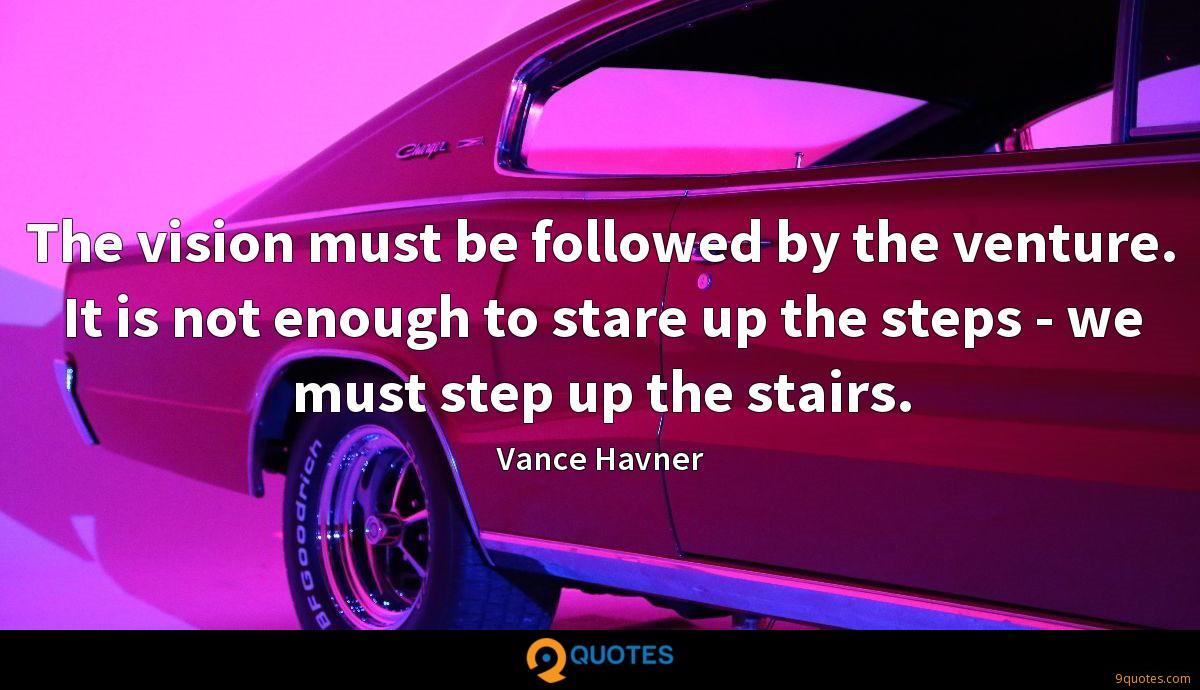 The vision must be followed by the venture. It is not enough to stare up the steps - we must step up the stairs.