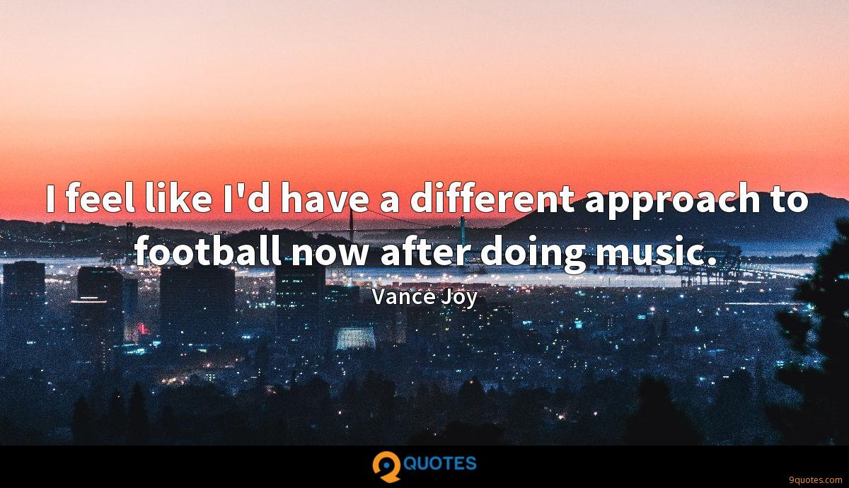 I feel like I'd have a different approach to football now after doing music.
