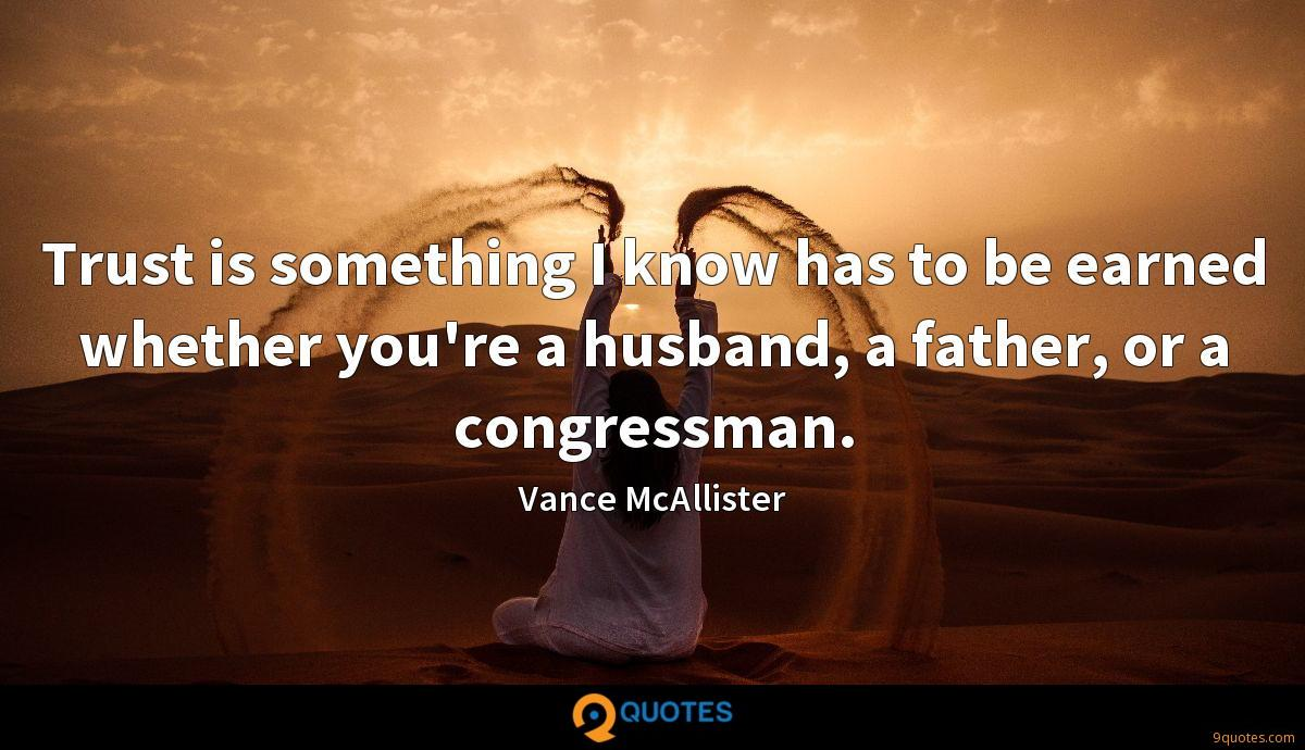Trust is something I know has to be earned whether you're a husband, a father, or a congressman.